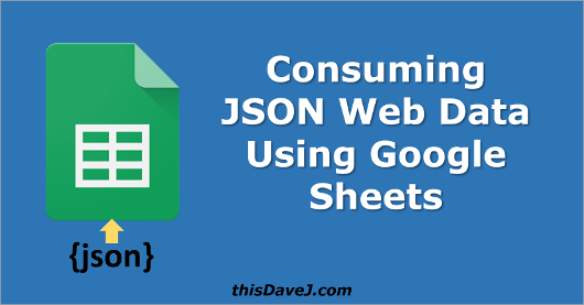 Consuming JSON Web Data Using Google Sheets | thisDaveJ