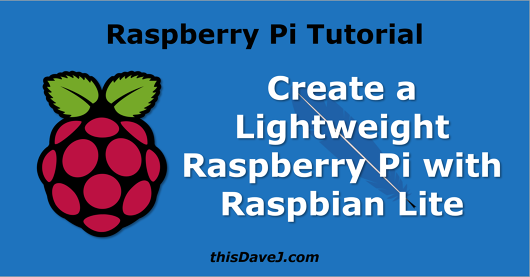 Create a Lightweight Raspberry Pi System with Raspbian Lite | thisDaveJ